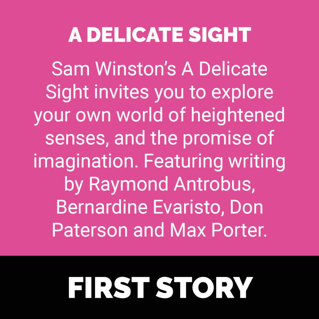 A Delicate Sight - Sam Winston's A Delicate Sight invites you to explore your own world of heightened senses, and the promise of imagination. Featuring writing by Raymond Antrobus, Bernardine Evaristo, Don Paterson and Max Porter.